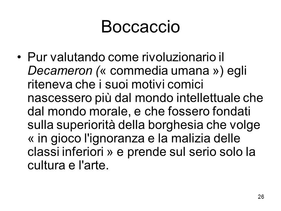 26 Boccaccio Pur valutando come rivoluzionario il Decameron (« commedia umana ») egli riteneva che i suoi motivi comici nascessero più dal mondo intel