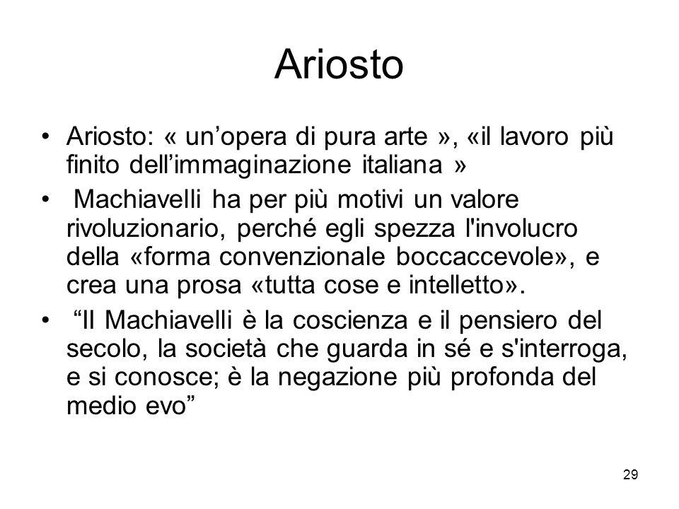 29 Ariosto Ariosto: « unopera di pura arte », «il lavoro più finito dellimmaginazione italiana » Machiavelli ha per più motivi un valore rivoluzionari