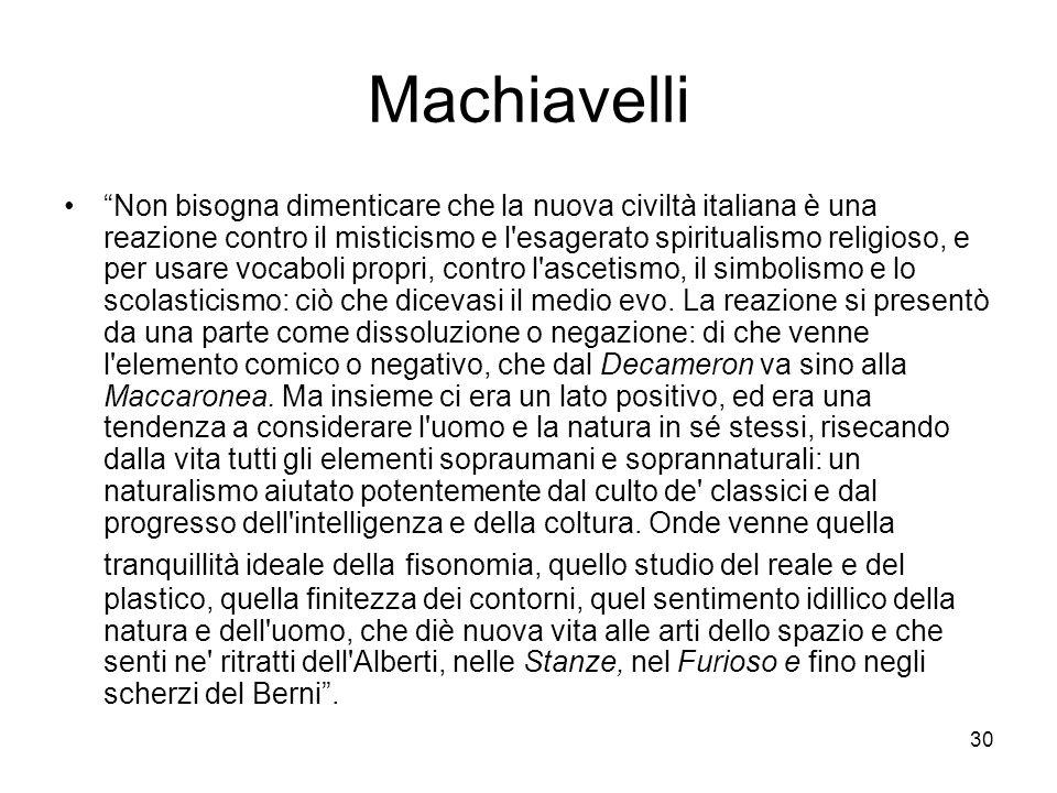 30 Machiavelli Non bisogna dimenticare che la nuova civiltà italiana è una reazione contro il misticismo e l'esagerato spiritualismo religioso, e per