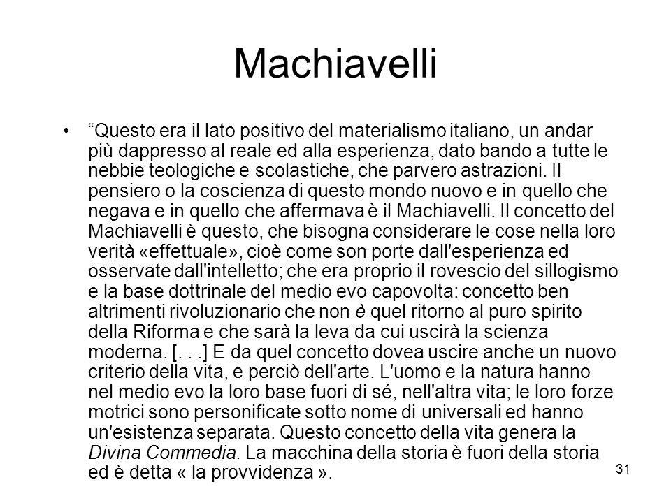 31 Machiavelli Questo era il lato positivo del materialismo italiano, un andar più dappresso al reale ed alla esperienza, dato bando a tutte le nebbie