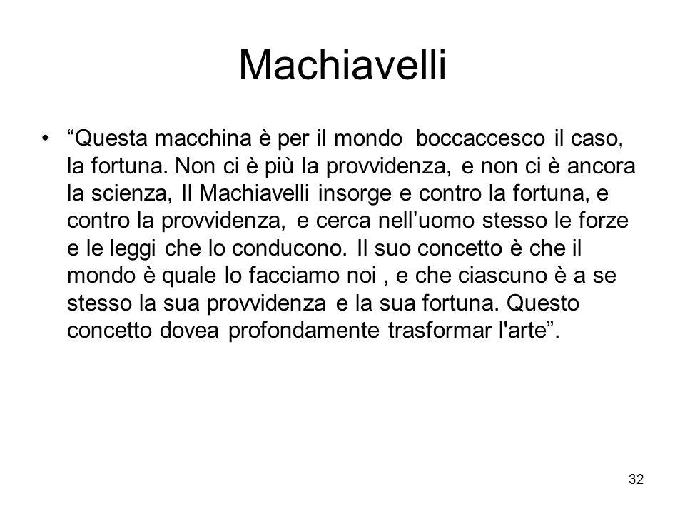 32 Machiavelli Questa macchina è per il mondo boccaccesco il caso, la fortuna. Non ci è più la provvidenza, e non ci è ancora la scienza, Il Machiavel