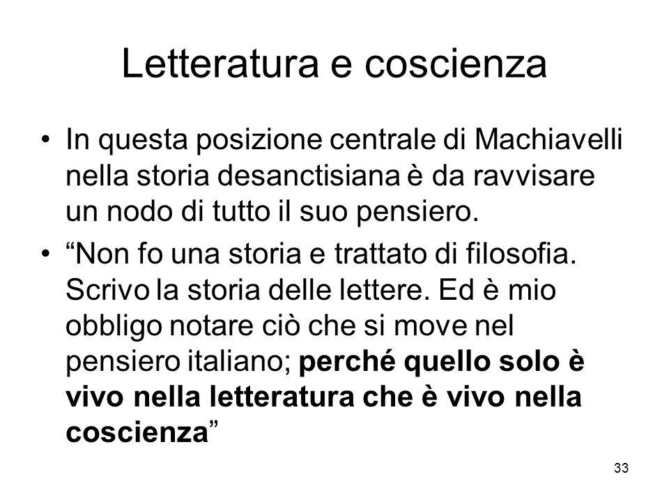 33 Letteratura e coscienza In questa posizione centrale di Machiavelli nella storia desanctisiana è da ravvisare un nodo di tutto il suo pensiero. Non