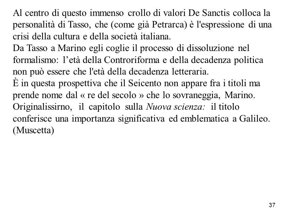 37 Al centro di questo immenso crollo di valori De Sanctis colloca la personalità di Tasso, che (come già Petrarca) è l'espressione di una crisi della