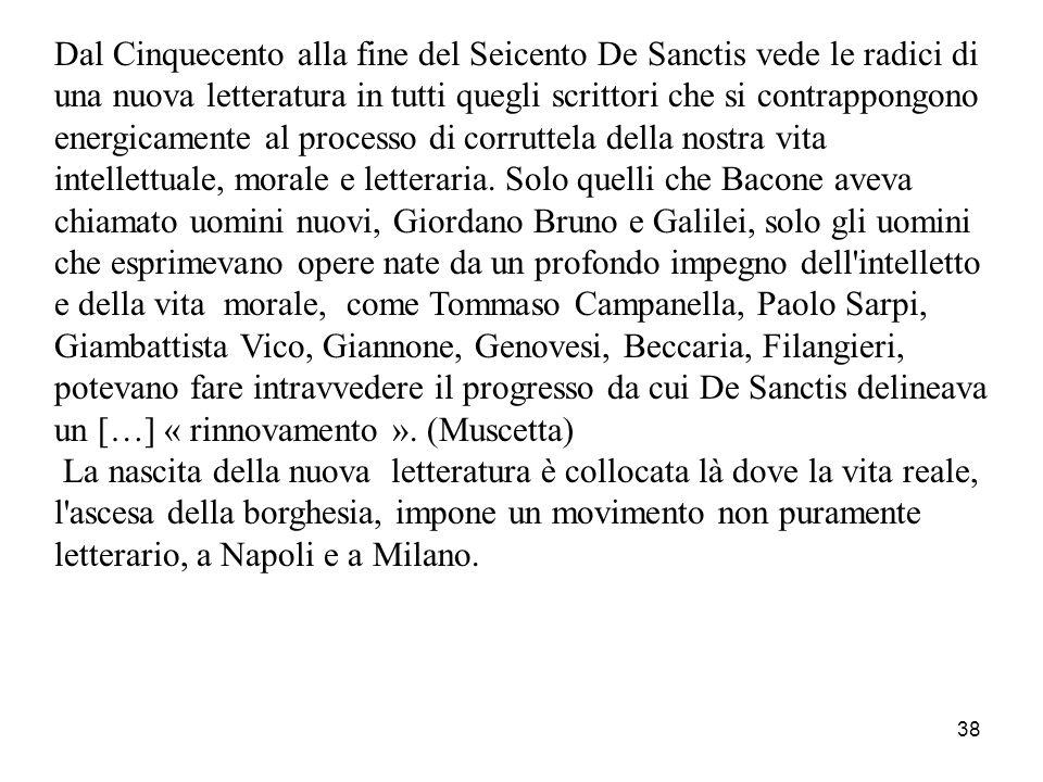 38 Dal Cinquecento alla fine del Seicento De Sanctis vede le radici di una nuova letteratura in tutti quegli scrittori che si contrappongono energicam