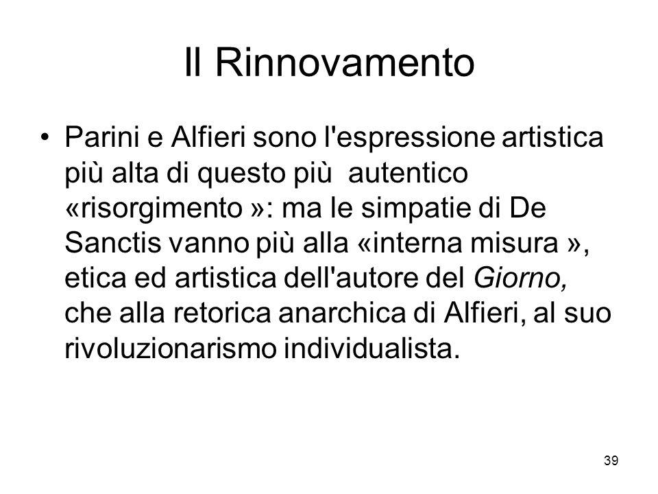 39 Il Rinnovamento Parini e Alfieri sono l'espressione artistica più alta di questo più autentico «risorgimento »: ma le simpatie di De Sanctis vanno