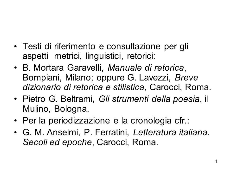 4 Testi di riferimento e consultazione per gli aspetti metrici, linguistici, retorici: B. Mortara Garavelli, Manuale di retorica, Bompiani, Milano; op