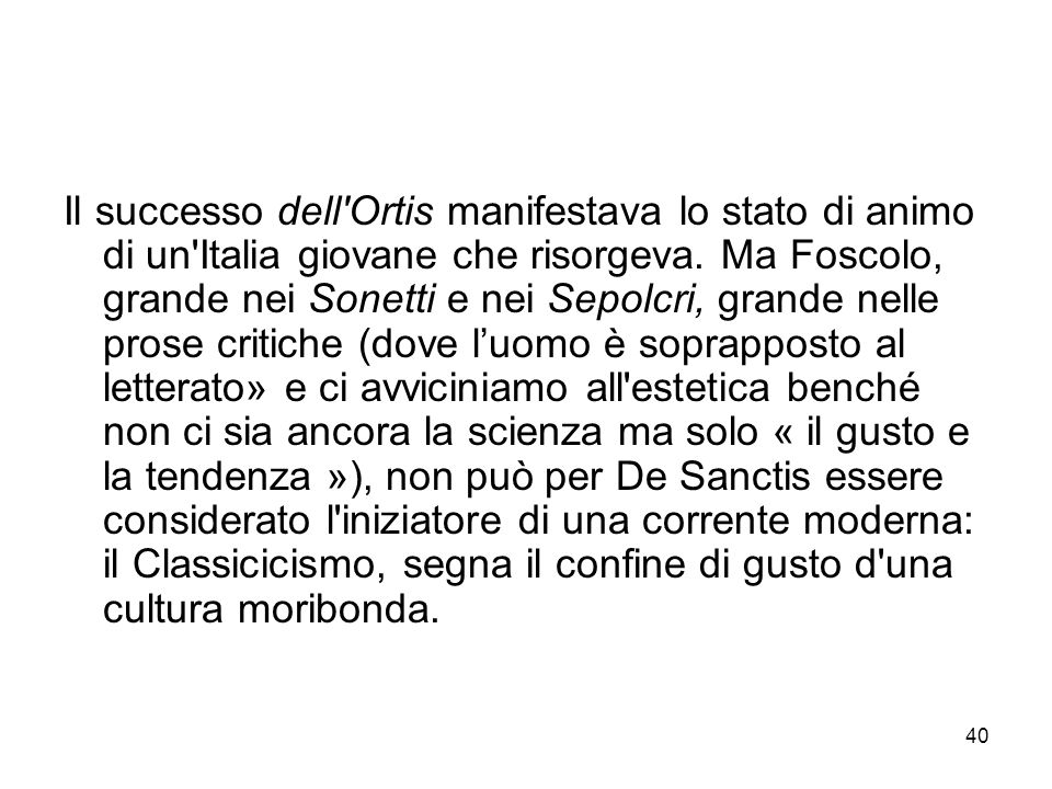 40 Il successo dell'Ortis manifestava lo stato di animo di un'Italia giovane che risorgeva. Ma Foscolo, grande nei Sonetti e nei Sepolcri, grande nell