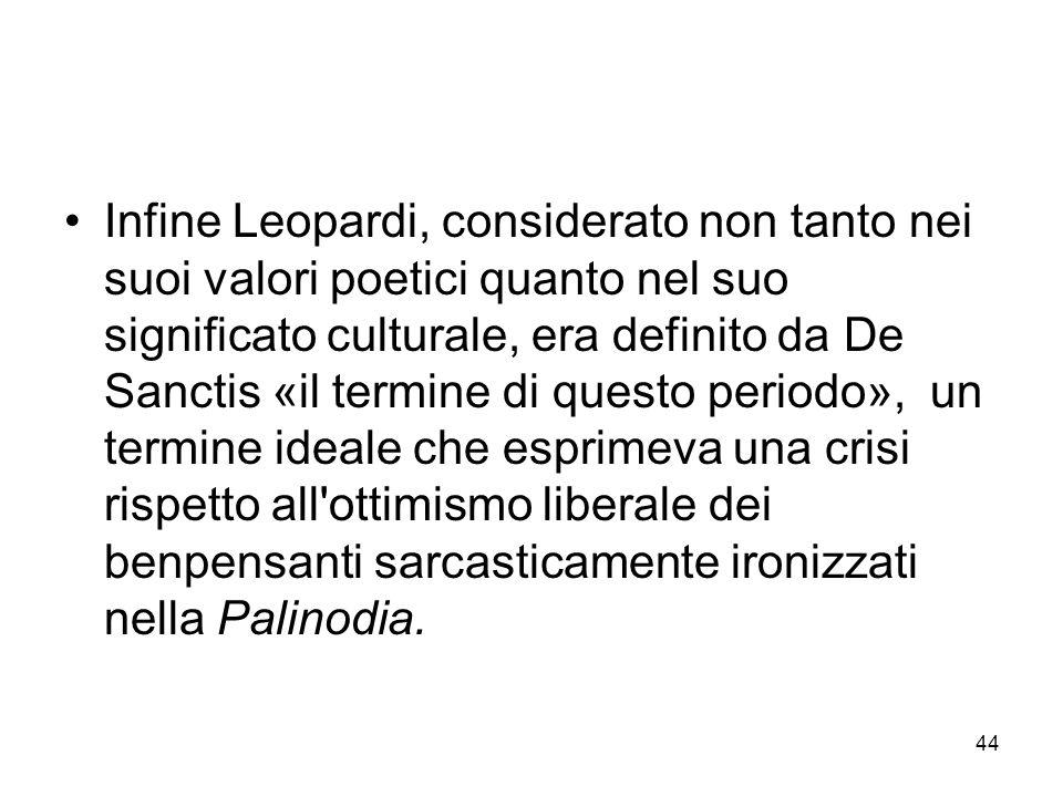 44 Infine Leopardi, considerato non tanto nei suoi valori poetici quanto nel suo significato culturale, era definito da De Sanctis «il termine di ques