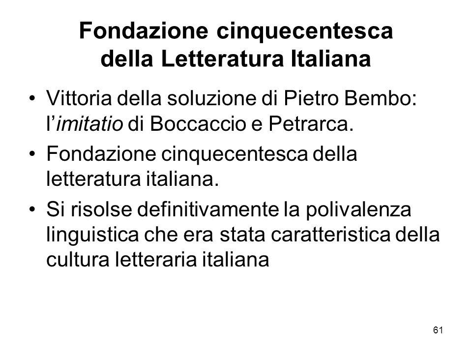 61 Fondazione cinquecentesca della Letteratura Italiana Vittoria della soluzione di Pietro Bembo: limitatio di Boccaccio e Petrarca. Fondazione cinque