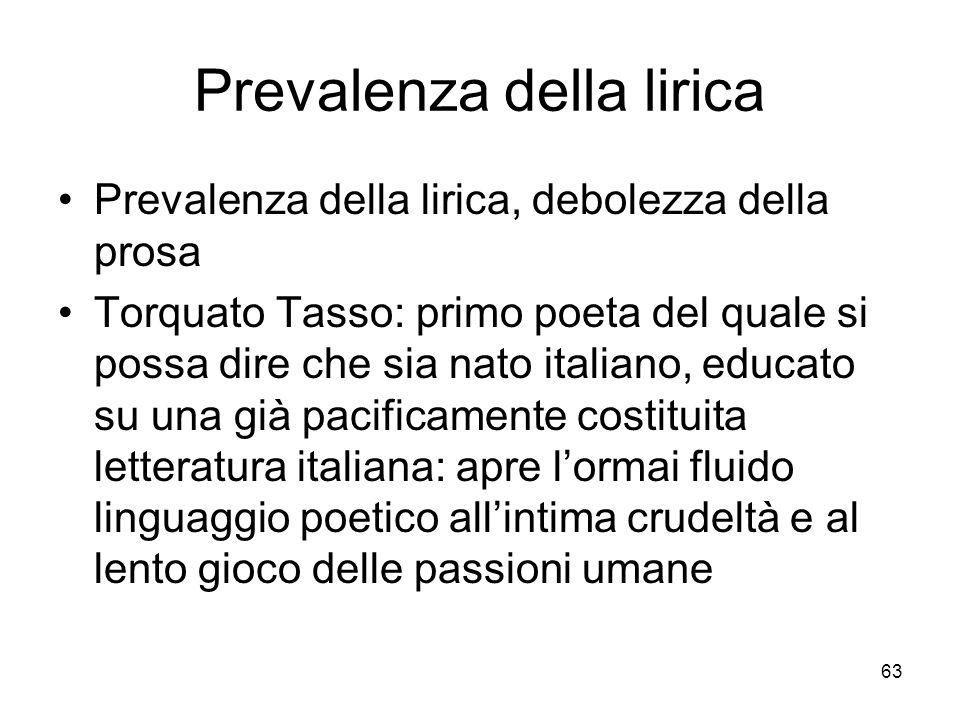 63 Prevalenza della lirica Prevalenza della lirica, debolezza della prosa Torquato Tasso: primo poeta del quale si possa dire che sia nato italiano, e