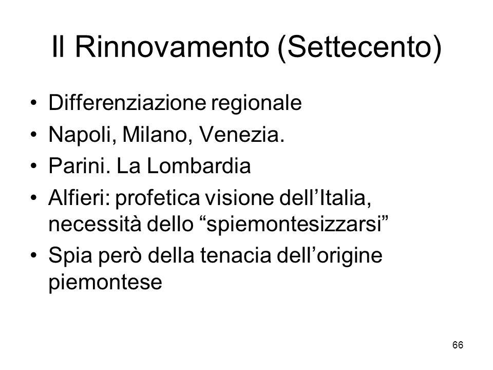 66 Il Rinnovamento (Settecento) Differenziazione regionale Napoli, Milano, Venezia. Parini. La Lombardia Alfieri: profetica visione dellItalia, necess