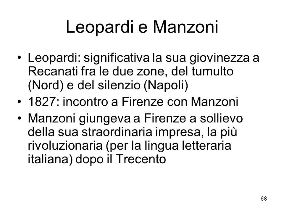68 Leopardi e Manzoni Leopardi: significativa la sua giovinezza a Recanati fra le due zone, del tumulto (Nord) e del silenzio (Napoli) 1827: incontro