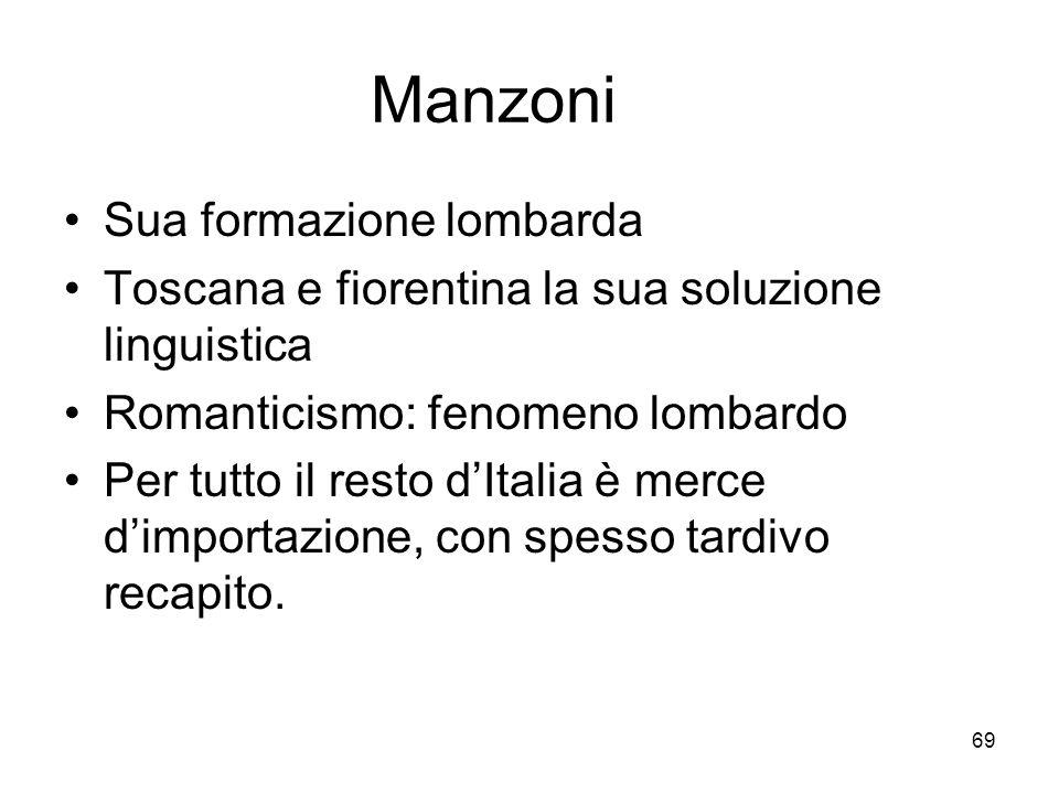 69 Manzoni Sua formazione lombarda Toscana e fiorentina la sua soluzione linguistica Romanticismo: fenomeno lombardo Per tutto il resto dItalia è merc