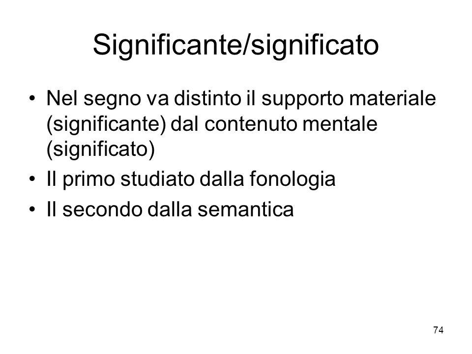 74 Significante/significato Nel segno va distinto il supporto materiale (significante) dal contenuto mentale (significato) Il primo studiato dalla fon
