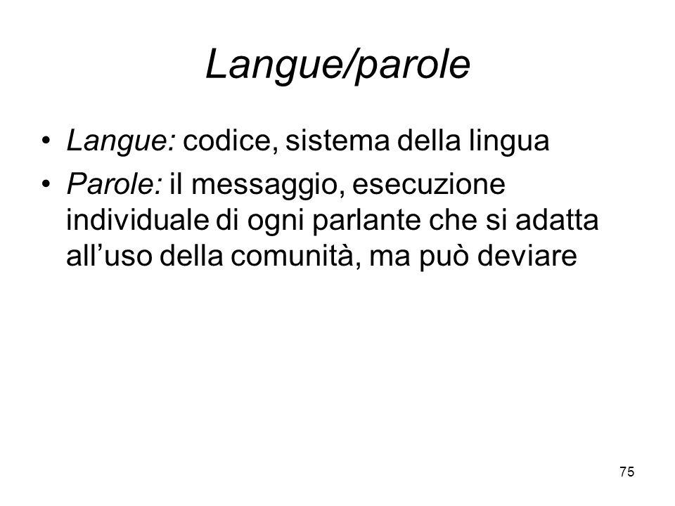 75 Langue/parole Langue: codice, sistema della lingua Parole: il messaggio, esecuzione individuale di ogni parlante che si adatta alluso della comunit