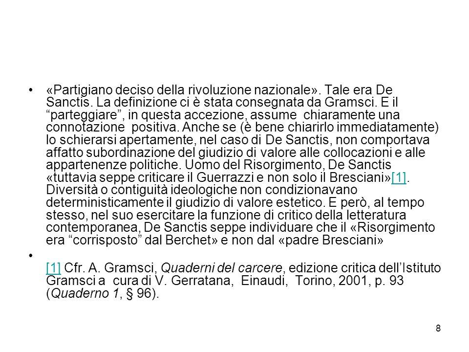 8 «Partigiano deciso della rivoluzione nazionale». Tale era De Sanctis. La definizione ci è stata consegnata da Gramsci. E il parteggiare, in questa a