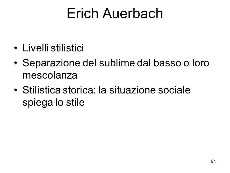 81 Erich Auerbach Livelli stilistici Separazione del sublime dal basso o loro mescolanza Stilistica storica: la situazione sociale spiega lo stile