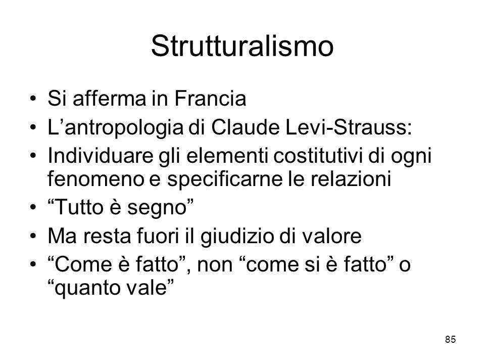 85 Strutturalismo Si afferma in Francia Lantropologia di Claude Levi-Strauss: Individuare gli elementi costitutivi di ogni fenomeno e specificarne le