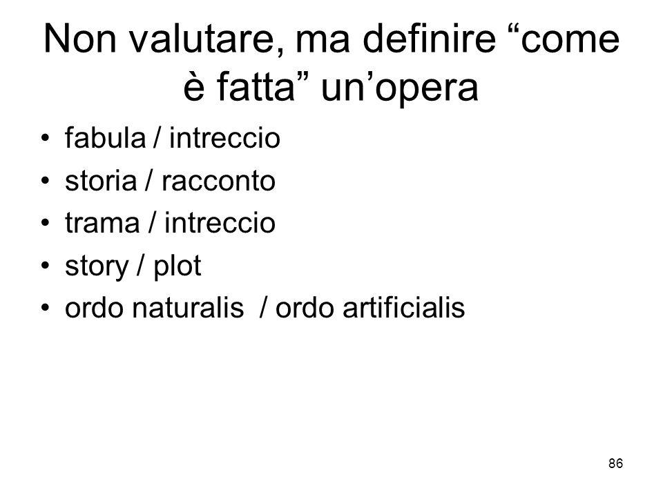 86 Non valutare, ma definire come è fatta unopera fabula / intreccio storia / racconto trama / intreccio story / plot ordo naturalis / ordo artificial