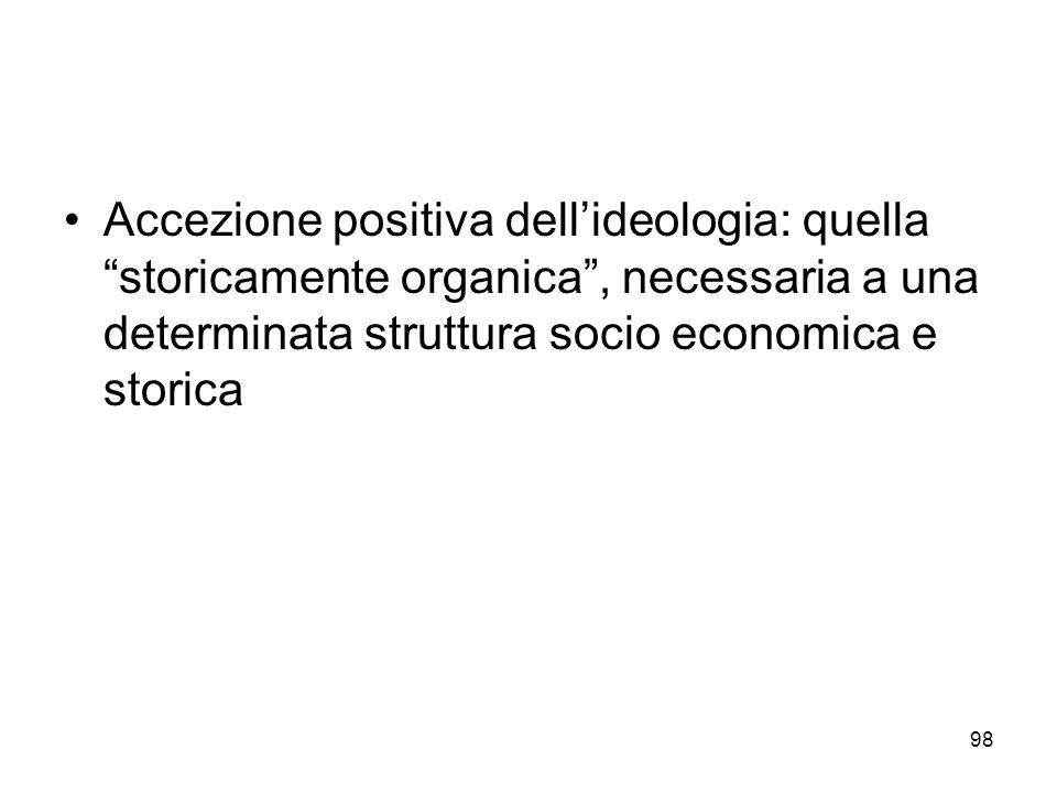 98 Accezione positiva dellideologia: quella storicamente organica, necessaria a una determinata struttura socio economica e storica