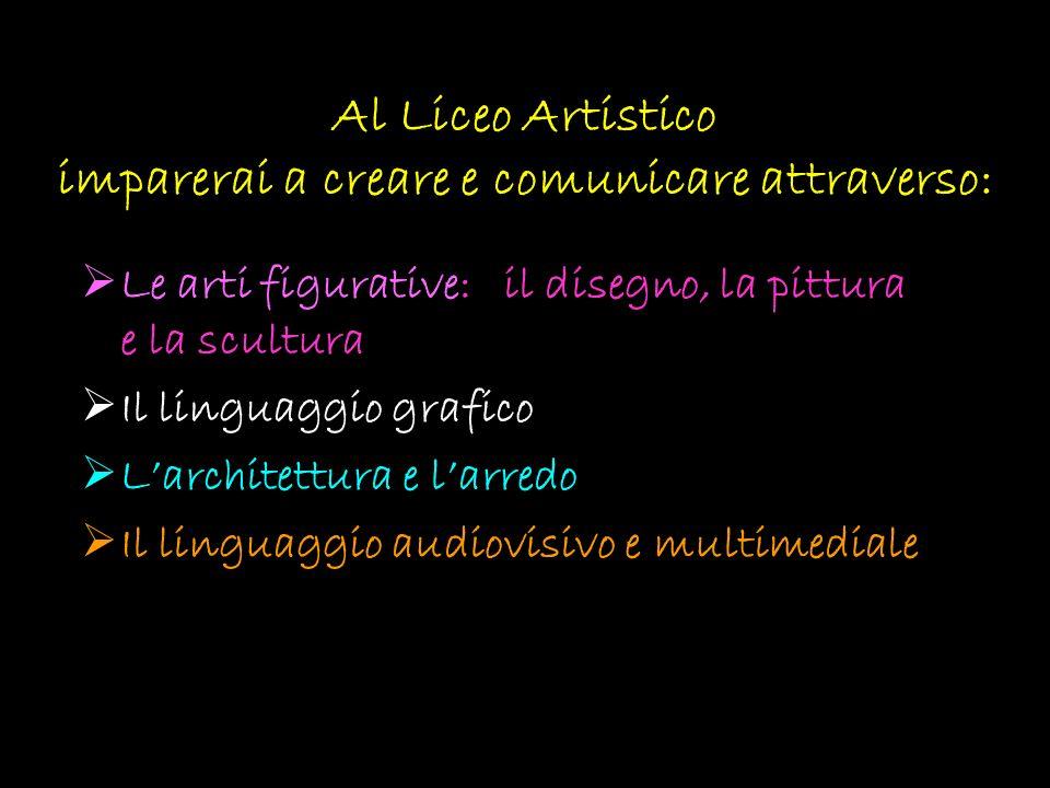 Al Liceo Artistico imparerai a creare e comunicare attraverso: Le arti figurative: il disegno, la pittura e la scultura Il linguaggio grafico Larchite