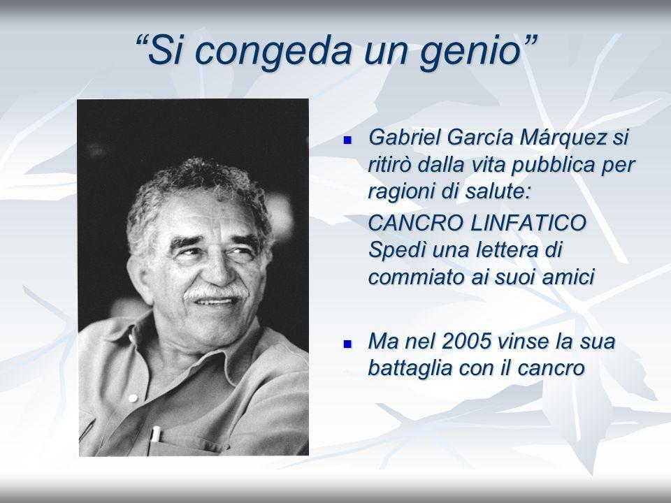 Si congeda un genio Gabriel García Márquez si ritirò dalla vita pubblica per ragioni di salute: Gabriel García Márquez si ritirò dalla vita pubblica per ragioni di salute: CANCRO LINFATICO Spedì una lettera di commiato ai suoi amici CANCRO LINFATICO Spedì una lettera di commiato ai suoi amici Ma nel 2005 vinse la sua battaglia con il cancro Ma nel 2005 vinse la sua battaglia con il cancro
