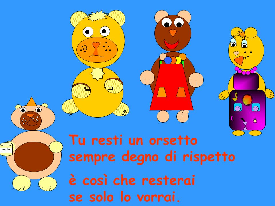Tu resti un orsetto sempre degno di rispetto è così che resterai se solo lo vorrai. miele