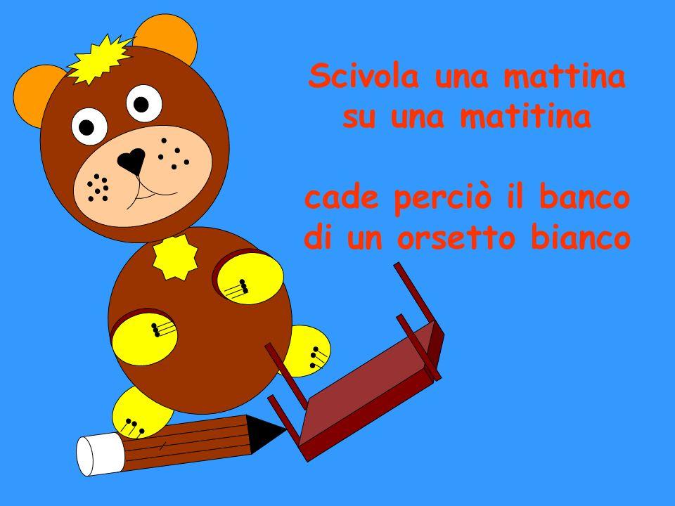 Scivola una mattina su una matitina cade perciò il banco di un orsetto bianco