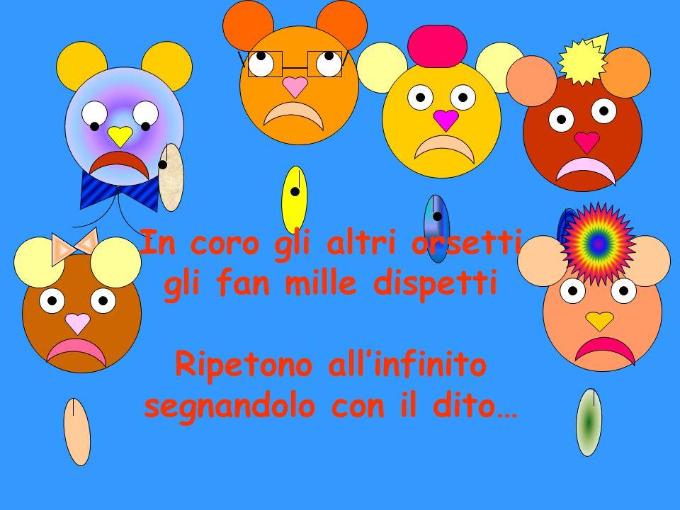 In coro gli altri orsetti gli fan mille dispetti Ripetono allinfinito segnandolo con il dito…