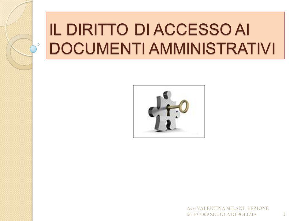 IL DIRITTO DI ACCESSO AI DOCUMENTI AMMINISTRATIVI 1 Avv. VALENTINA MILANI - LEZIONE 06.10.2009 SCUOLA DI POLIZIA