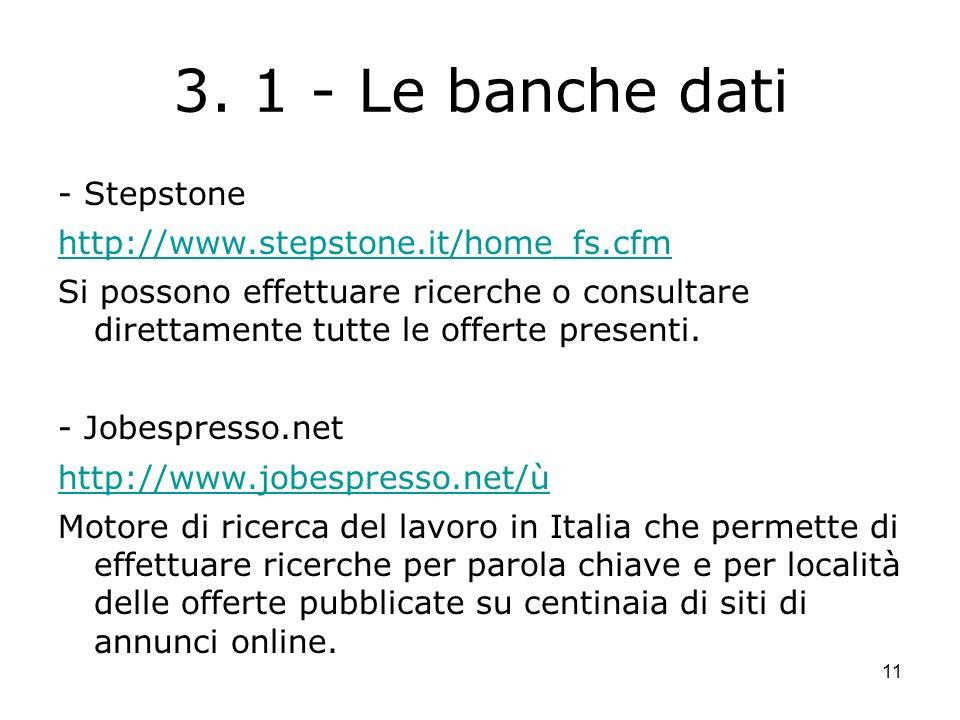 11 3. 1 - Le banche dati - Stepstone http://www.stepstone.it/home_fs.cfm Si possono effettuare ricerche o consultare direttamente tutte le offerte pre