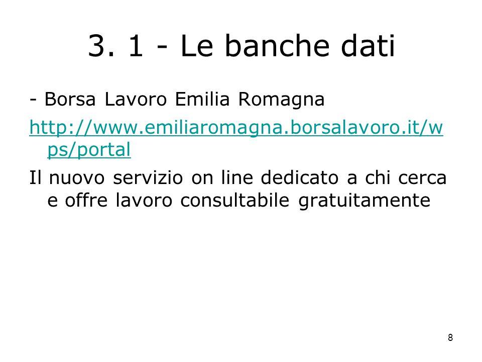 8 3. 1 - Le banche dati - Borsa Lavoro Emilia Romagna http://www.emiliaromagna.borsalavoro.it/w ps/portal Il nuovo servizio on line dedicato a chi cer