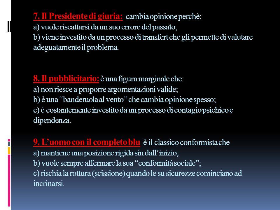 7. Il Presidente di giuria: cambia opinione perchè: a) vuole riscattarsi da un suo errore del passato; b) viene investito da un processo di transfert