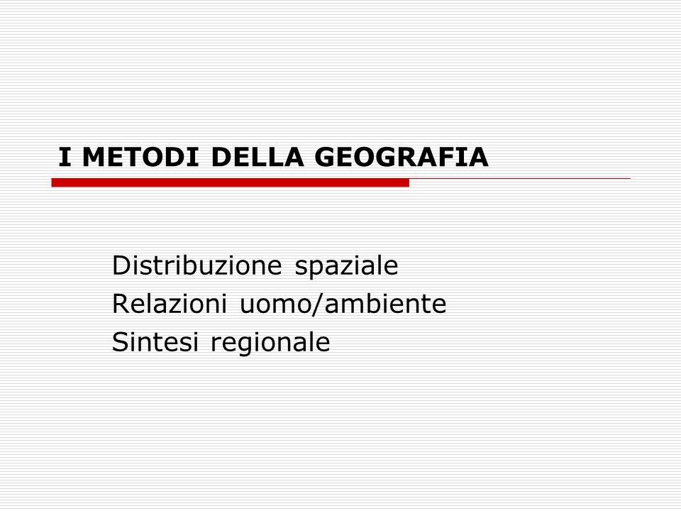 I METODI DELLA GEOGRAFIA Distribuzione spaziale Relazioni uomo/ambiente Sintesi regionale