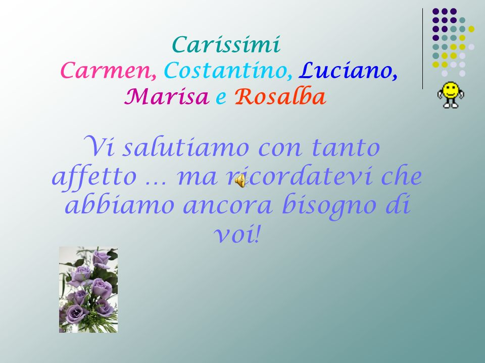 Carissimi Carmen, Costantino, Luciano, Marisa e Rosalba Vi salutiamo con tanto affetto … ma ricordatevi che abbiamo ancora bisogno di voi!