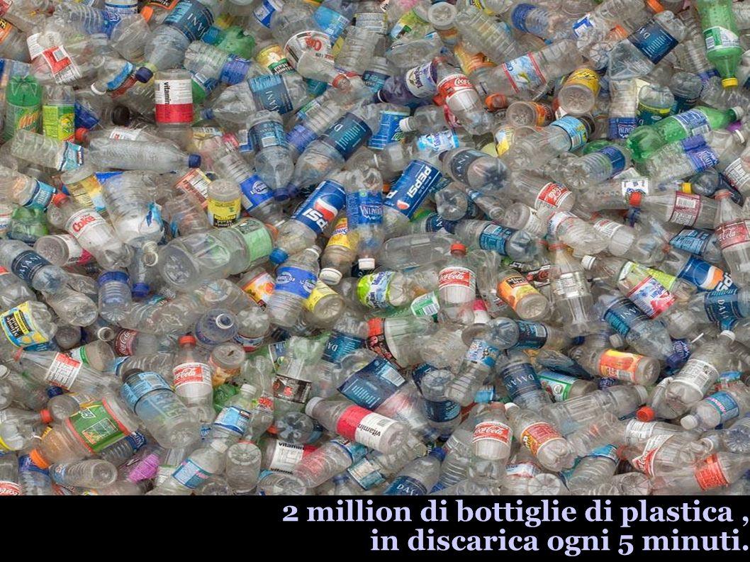 2 million di bottiglie di plastica, in discarica ogni 5 minuti.