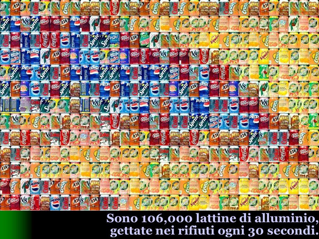 Sono 106,000 lattine di alluminio, gettate nei rifiuti ogni 30 secondi.