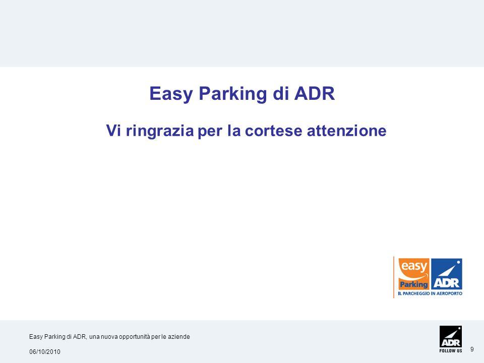 06/10/2010 Easy Parking di ADR, una nuova opportunità per le aziende 9 Vi ringrazia per la cortese attenzione Easy Parking di ADR