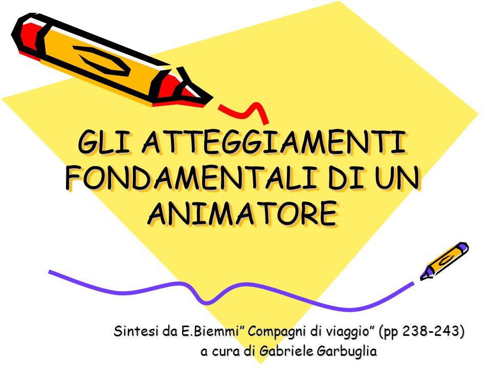 GLI ATTEGGIAMENTI FONDAMENTALI DI UN ANIMATORE Sintesi da E.Biemmi Compagni di viaggio (pp 238-243) a cura di Gabriele Garbuglia