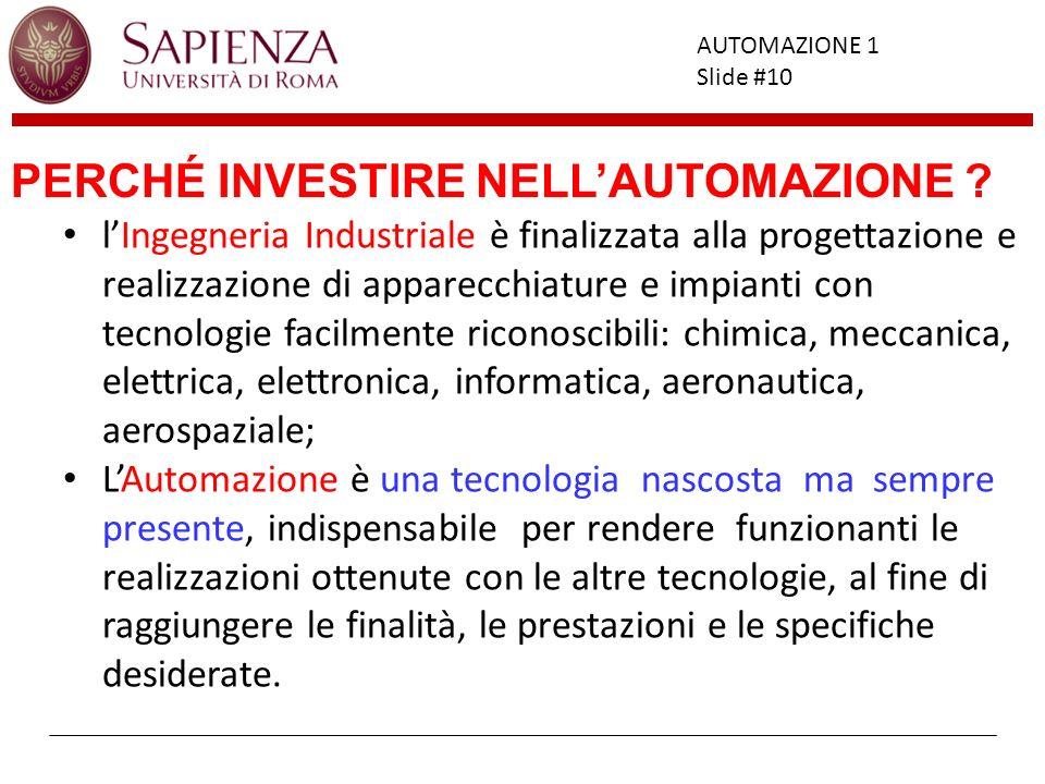 Facoltà di Ingegneria AUTOMAZIONE 1 Slide #10 PERCHÉ INVESTIRE NELLAUTOMAZIONE ? lIngegneria Industriale è finalizzata alla progettazione e realizzazi
