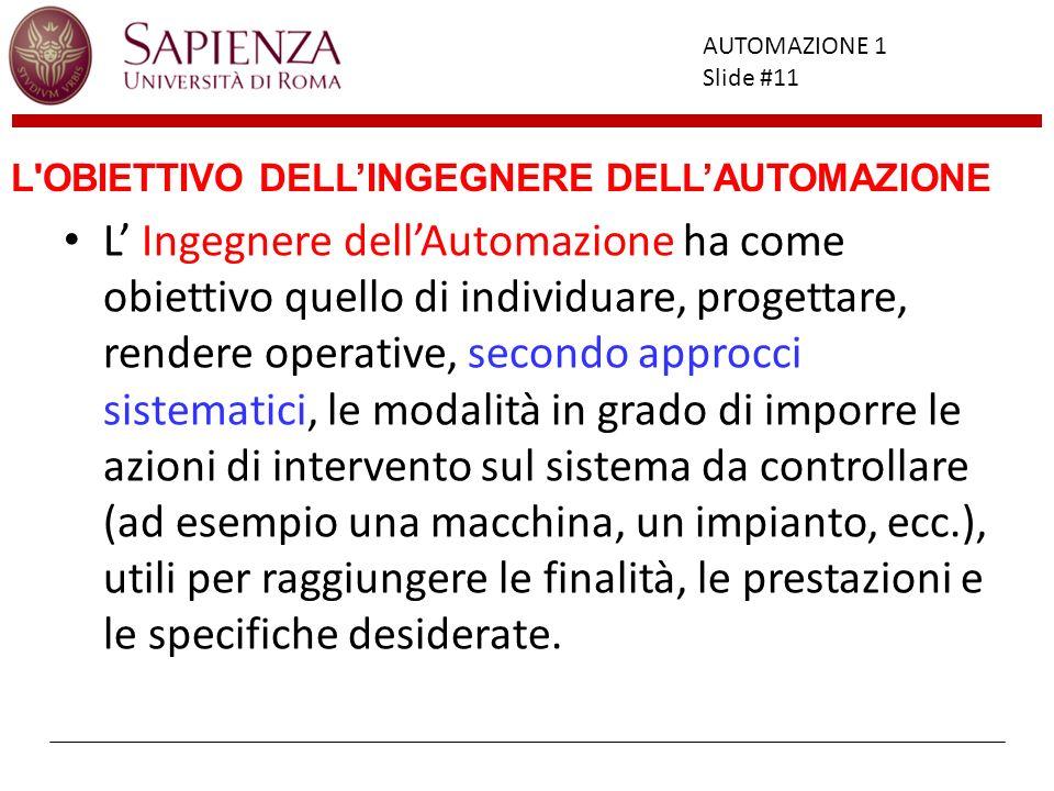 Facoltà di Ingegneria AUTOMAZIONE 1 Slide #11 L'OBIETTIVO DELLINGEGNERE DELLAUTOMAZIONE L Ingegnere dellAutomazione ha come obiettivo quello di indivi