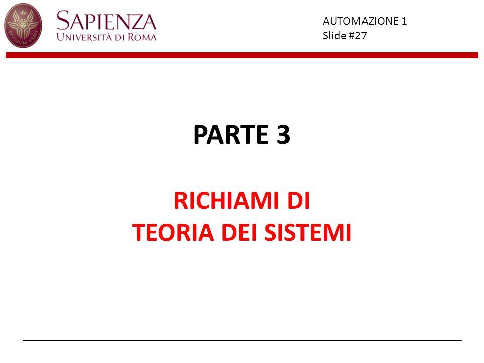 Facoltà di Ingegneria AUTOMAZIONE 1 Slide #27 PARTE 3 RICHIAMI DI TEORIA DEI SISTEMI