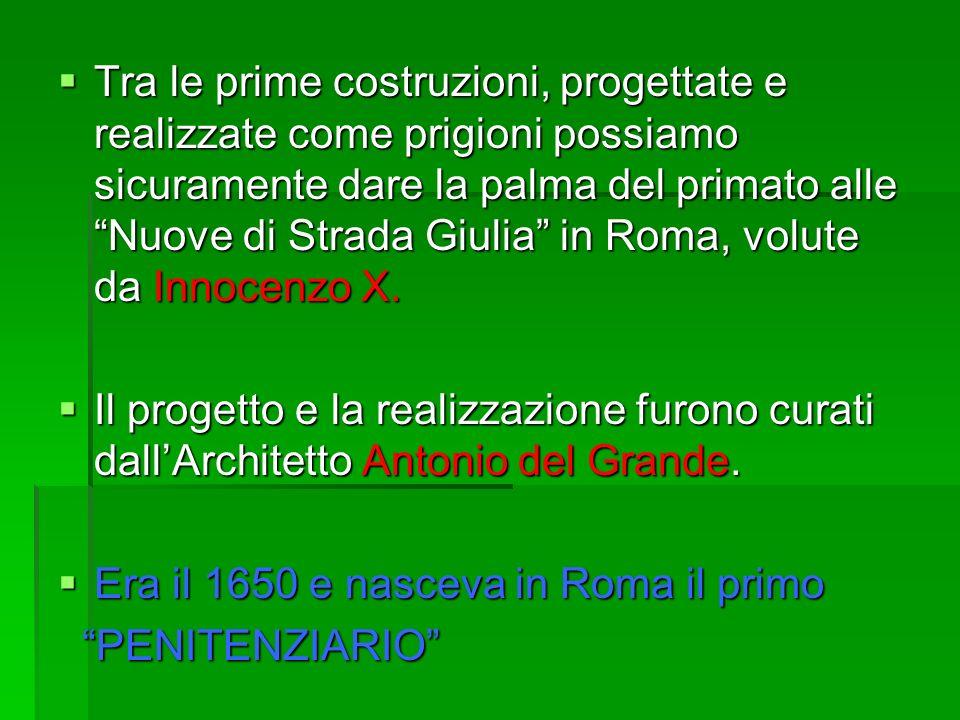 Tra le prime costruzioni, progettate e realizzate come prigioni possiamo sicuramente dare la palma del primato alle Nuove di Strada Giulia in Roma, vo