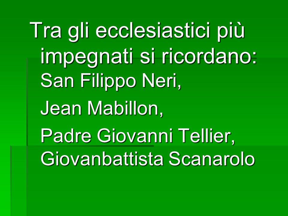 Tra gli ecclesiastici più impegnati si ricordano: San Filippo Neri, Jean Mabillon, Jean Mabillon, Padre Giovanni Tellier, Giovanbattista Scanarolo Pad