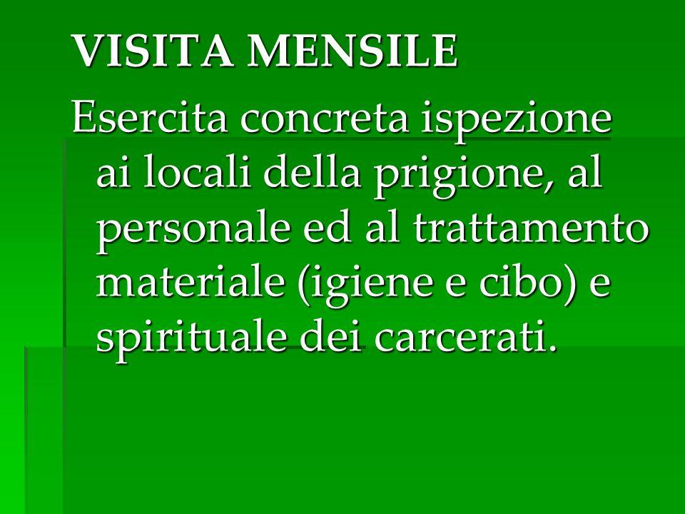 VISITA MENSILE Esercita concreta ispezione ai locali della prigione, al personale ed al trattamento materiale (igiene e cibo) e spirituale dei carcera