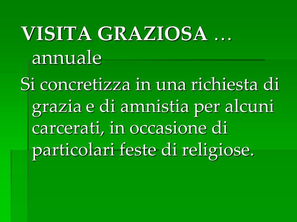 VISITA GRAZIOSA … annuale Si concretizza in una richiesta di grazia e di amnistia per alcuni carcerati, in occasione di particolari feste di religiose