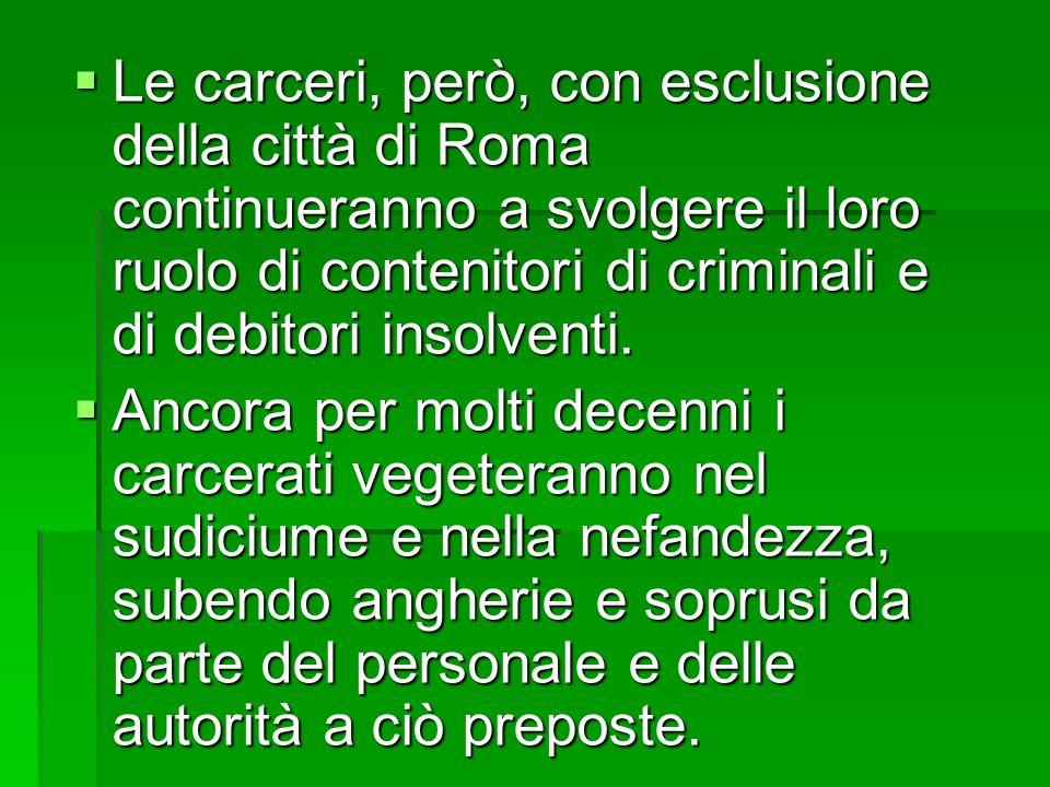 Le carceri, però, con esclusione della città di Roma continueranno a svolgere il loro ruolo di contenitori di criminali e di debitori insolventi. Le c