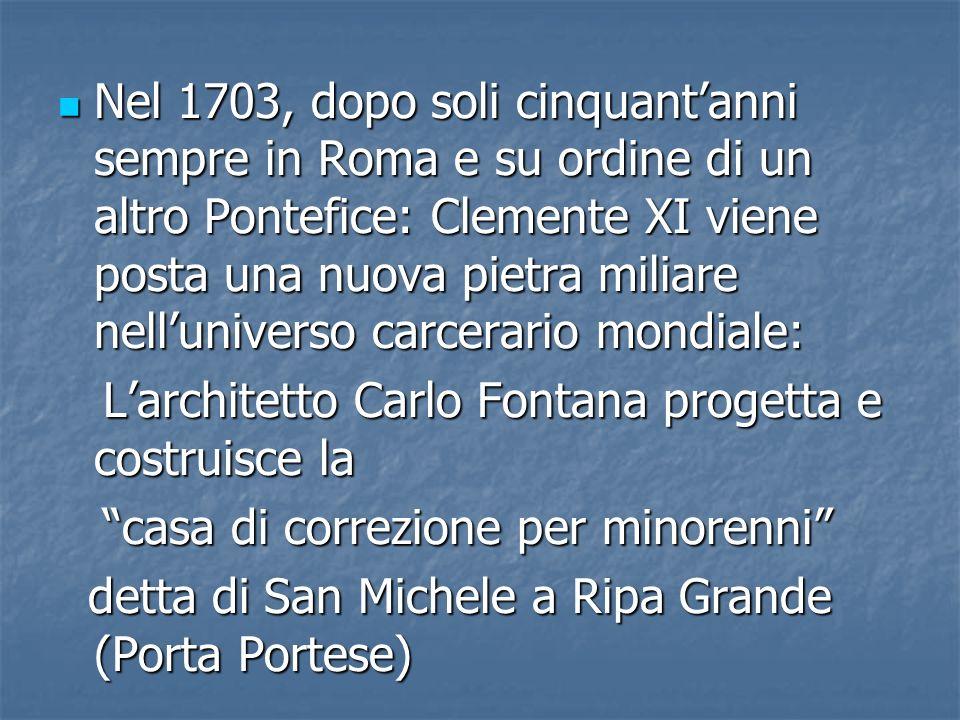 Nel 1703, dopo soli cinquantanni sempre in Roma e su ordine di un altro Pontefice: Clemente XI viene posta una nuova pietra miliare nelluniverso carce