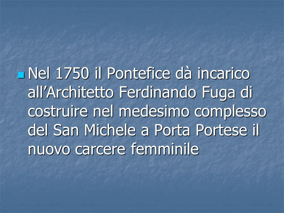 Nel 1750 il Pontefice dà incarico allArchitetto Ferdinando Fuga di costruire nel medesimo complesso del San Michele a Porta Portese il nuovo carcere f