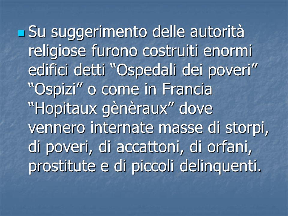 Su suggerimento delle autorità religiose furono costruiti enormi edifici detti Ospedali dei poveri Ospizi o come in Francia Hopitaux gènèraux dove ven